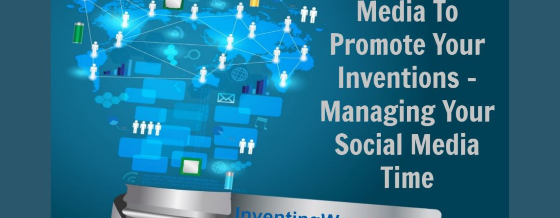 Using Social Media To Promote Your Inventions – Managing Your Social Media Time